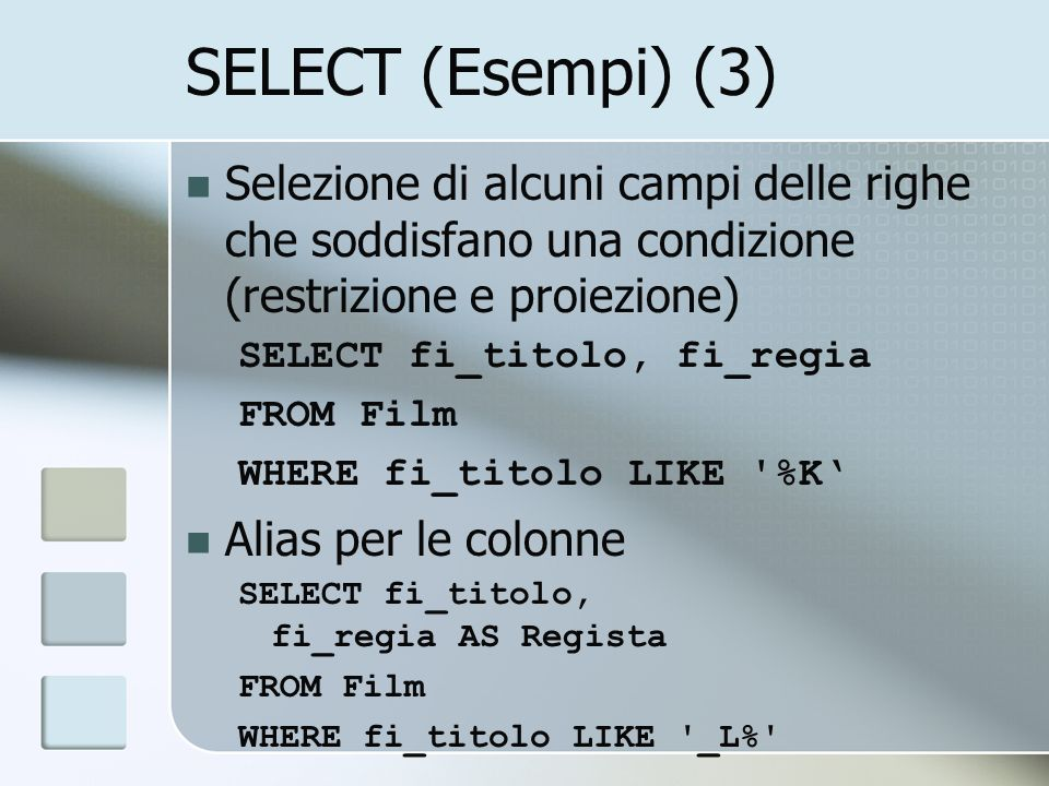 SELECT (Esempi) (3) Selezione di alcuni campi delle righe che soddisfano una condizione (restrizione e proiezione) SELECT fi_titolo, fi_regia FROM Film WHERE fi_titolo LIKE %K Alias per le colonne SELECT fi_titolo, fi_regia AS Regista FROM Film WHERE fi_titolo LIKE _L%