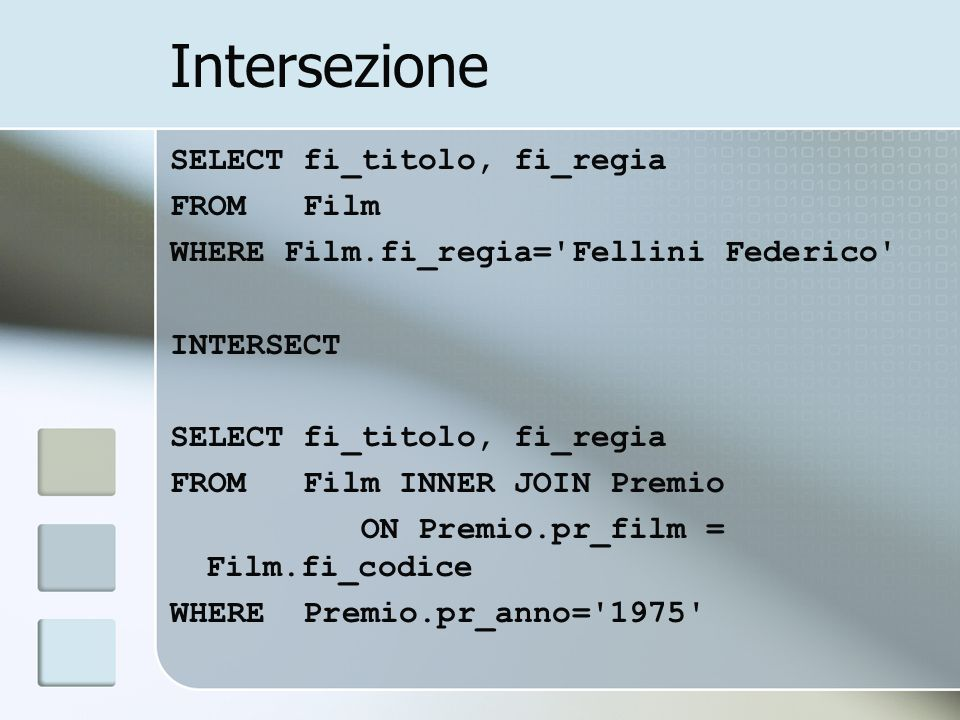 Intersezione SELECT fi_titolo, fi_regia FROM Film WHERE Film.fi_regia='Fellini Federico' INTERSECT SELECT fi_titolo, fi_regia FROM Film INNER JOIN Pre