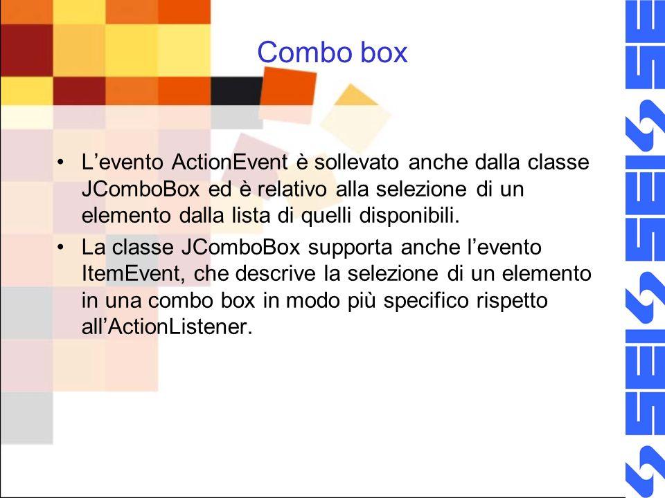 Combo box Levento ActionEvent è sollevato anche dalla classe JComboBox ed è relativo alla selezione di un elemento dalla lista di quelli disponibili.