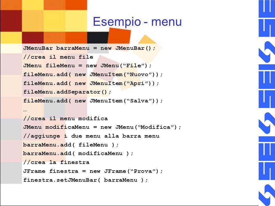Esempio - menu JMenuBar barraMenu = new JMenuBar(); //crea il menu file JMenu fileMenu = new JMenu(File); fileMenu.add( new JMenuItem(Nuovo)); fileMenu.add( new JMenuItem(Apri)); fileMenu.addSeparator(); fileMenu.add( new JMenuItem(Salva)); … //crea il menu modifica JMenu modificaMenu = new JMenu(Modifica); //aggiunge i due menu alla barra menu barraMenu.add( fileMenu ); barraMenu.add( modificaMenu ); //crea la finestra JFrame finestra = new JFrame(Prova); finestra.setJMenuBar( barraMenu );