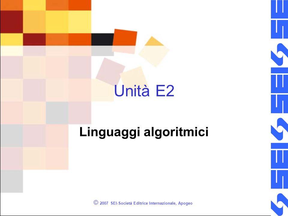 © 2007 SEI-Società Editrice Internazionale, Apogeo Unità E2 Linguaggi algoritmici