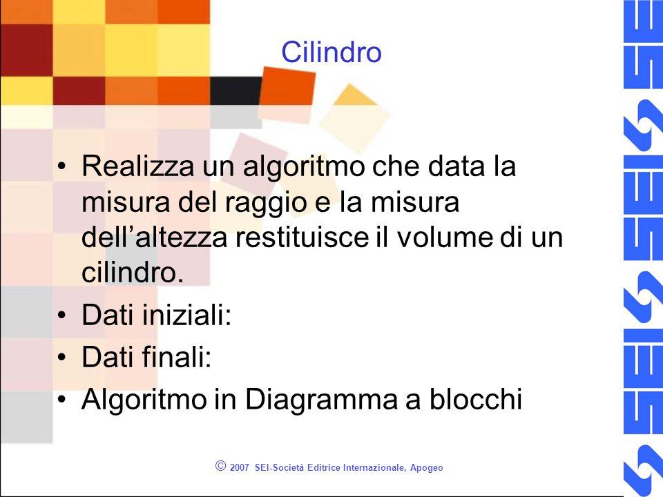 © 2007 SEI-Società Editrice Internazionale, Apogeo Cilindro Realizza un algoritmo che data la misura del raggio e la misura dellaltezza restituisce il volume di un cilindro.