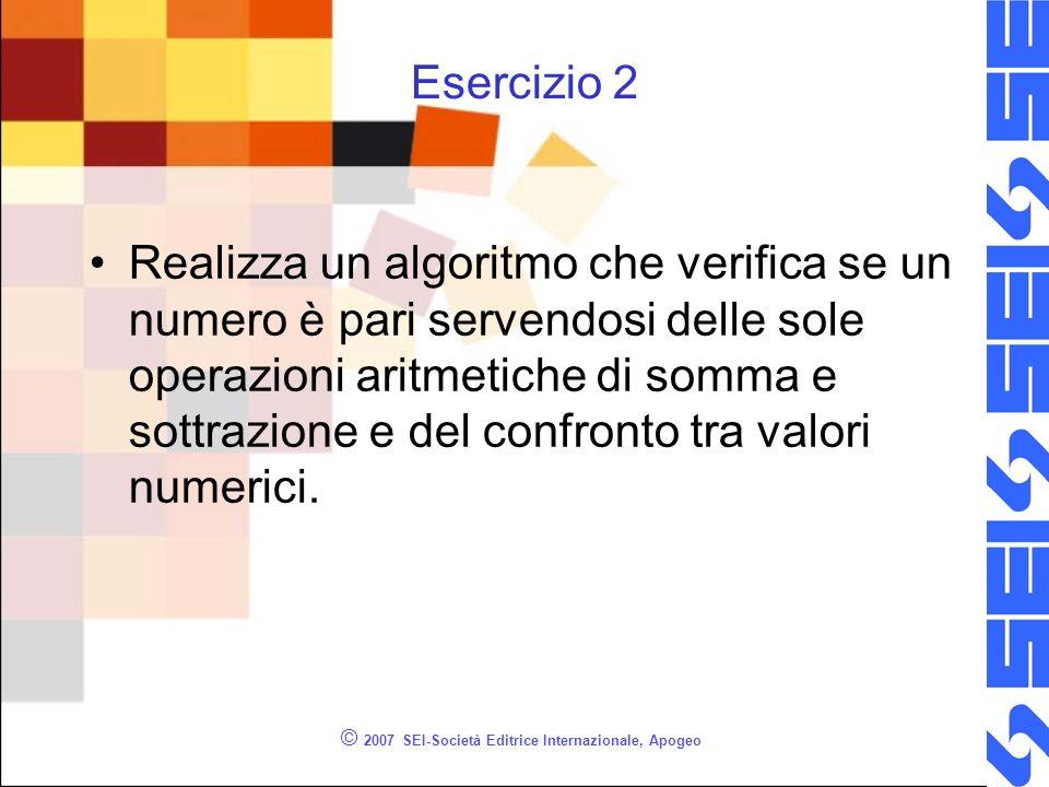 © 2007 SEI-Società Editrice Internazionale, Apogeo Esercizio 2 Realizza un algoritmo che verifica se un numero è pari servendosi delle sole operazioni aritmetiche di somma e sottrazione e del confronto tra valori numerici.