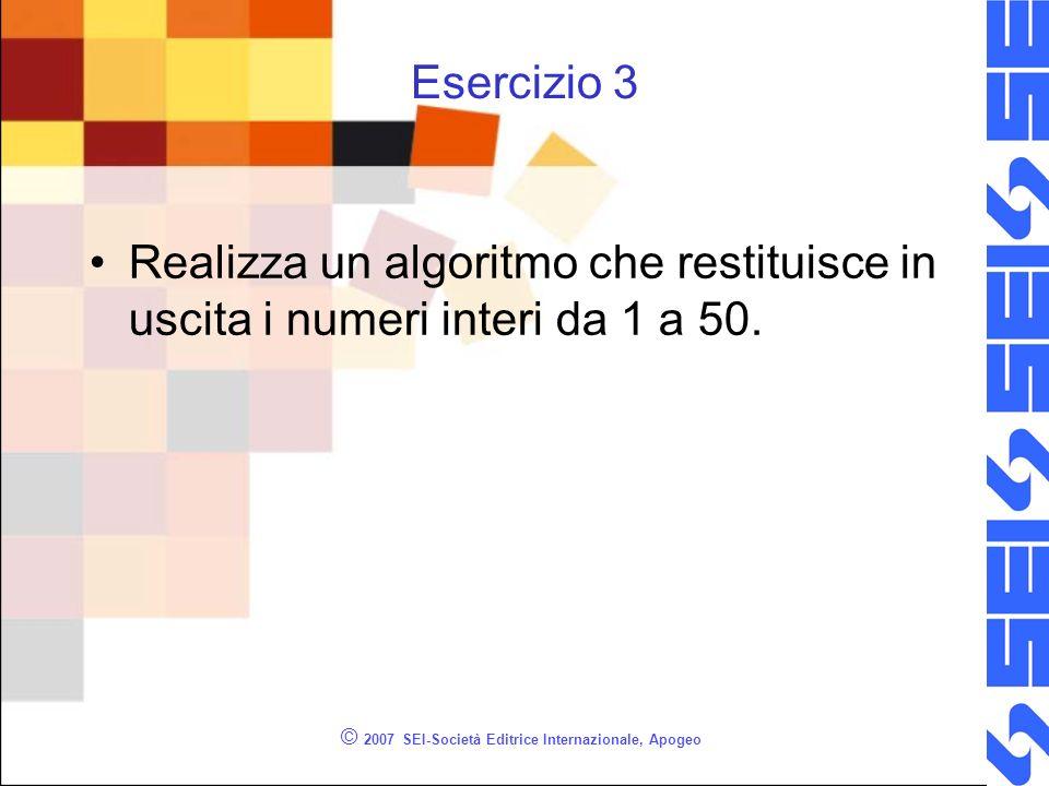 © 2007 SEI-Società Editrice Internazionale, Apogeo Esercizio 3 Realizza un algoritmo che restituisce in uscita i numeri interi da 1 a 50.
