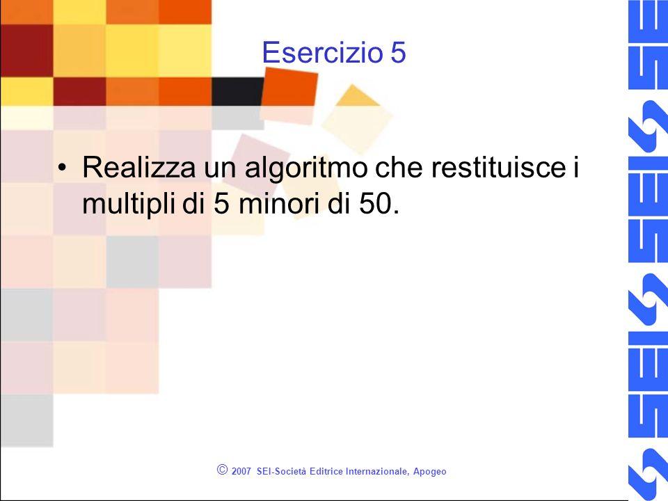 © 2007 SEI-Società Editrice Internazionale, Apogeo Esercizio 5 Realizza un algoritmo che restituisce i multipli di 5 minori di 50.