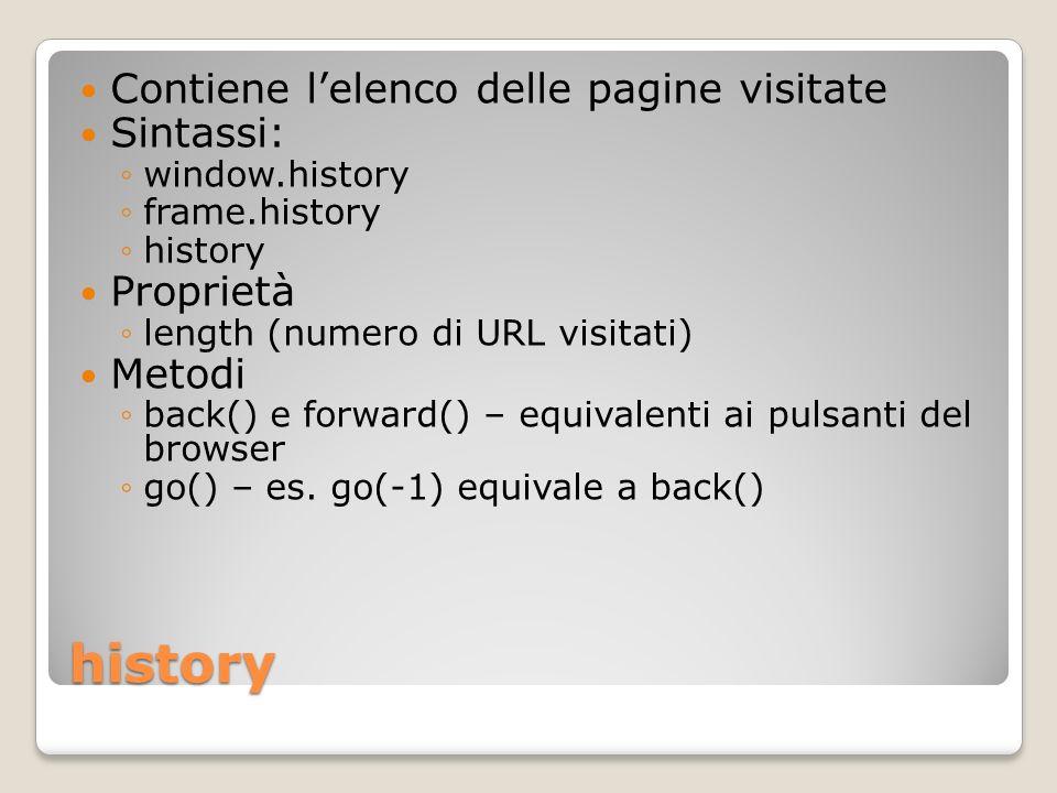 history Contiene lelenco delle pagine visitate Sintassi: window.history frame.history history Proprietà length (numero di URL visitati) Metodi back() e forward() – equivalenti ai pulsanti del browser go() – es.