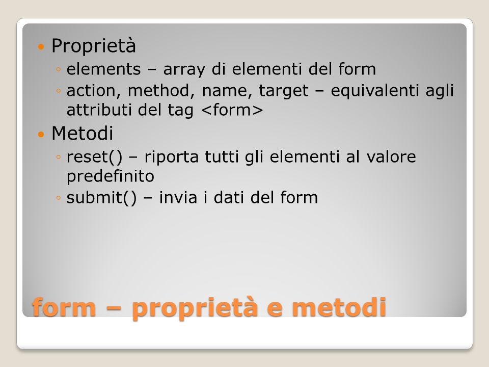 form – proprietà e metodi Proprietà elements – array di elementi del form action, method, name, target – equivalenti agli attributi del tag Metodi reset() – riporta tutti gli elementi al valore predefinito submit() – invia i dati del form