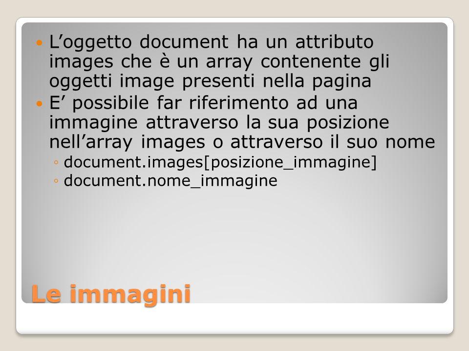Le immagini Loggetto document ha un attributo images che è un array contenente gli oggetti image presenti nella pagina E possibile far riferimento ad una immagine attraverso la sua posizione nellarray images o attraverso il suo nome document.images[posizione_immagine] document.nome_immagine