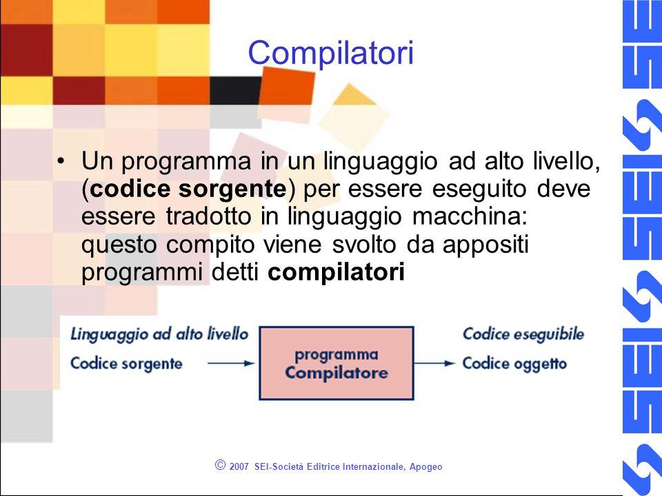 © 2007 SEI-Società Editrice Internazionale, Apogeo Compilatori Un programma in un linguaggio ad alto livello, (codice sorgente) per essere eseguito de