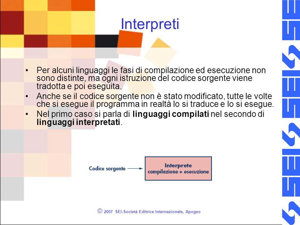 © 2007 SEI-Società Editrice Internazionale, Apogeo Interpreti Per alcuni linguaggi le fasi di compilazione ed esecuzione non sono distinte, ma ogni istruzione del codice sorgente viene tradotta e poi eseguita.