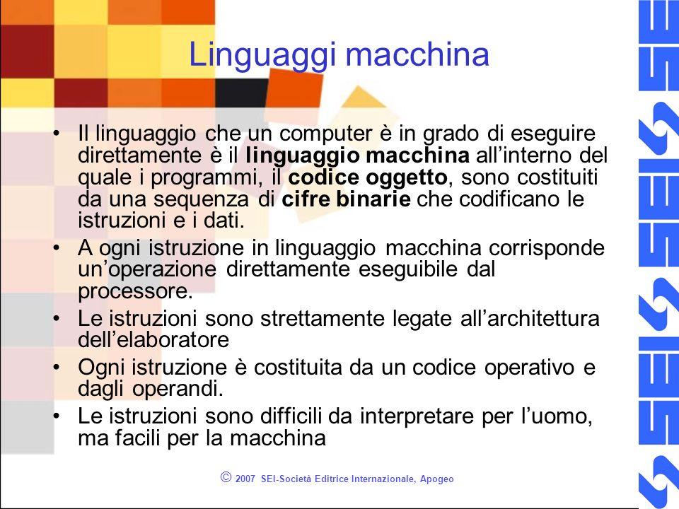 © 2007 SEI-Società Editrice Internazionale, Apogeo Linguaggi macchina Il linguaggio che un computer è in grado di eseguire direttamente è il linguaggio macchina allinterno del quale i programmi, il codice oggetto, sono costituiti da una sequenza di cifre binarie che codificano le istruzioni e i dati.