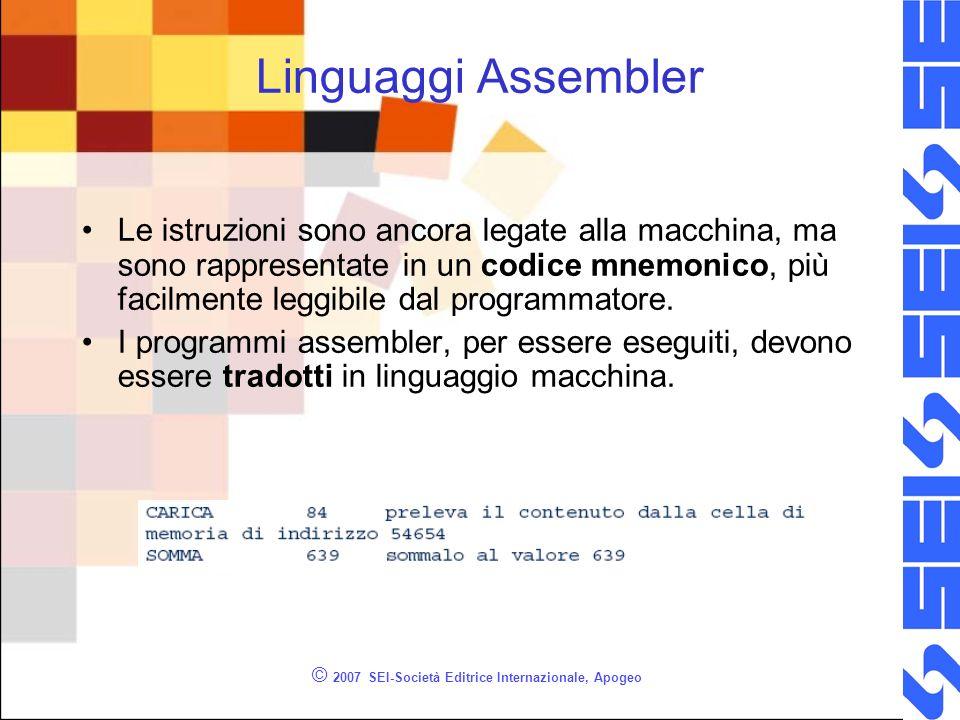 © 2007 SEI-Società Editrice Internazionale, Apogeo Linguaggi Assembler Le istruzioni sono ancora legate alla macchina, ma sono rappresentate in un codice mnemonico, più facilmente leggibile dal programmatore.
