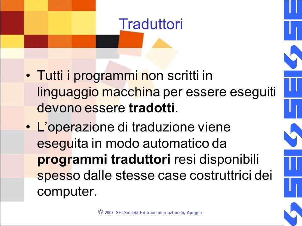 © 2007 SEI-Società Editrice Internazionale, Apogeo Traduttori Tutti i programmi non scritti in linguaggio macchina per essere eseguiti devono essere tradotti.