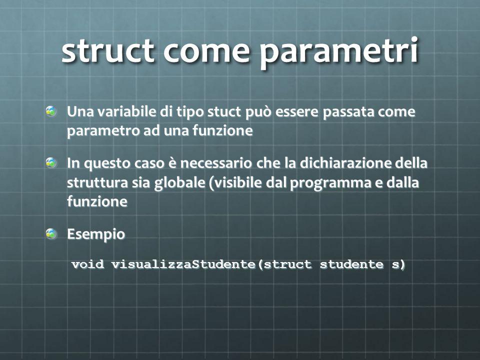 struct come parametri Una variabile di tipo stuct può essere passata come parametro ad una funzione In questo caso è necessario che la dichiarazione della struttura sia globale (visibile dal programma e dalla funzione Esempio void visualizzaStudente(struct studente s)