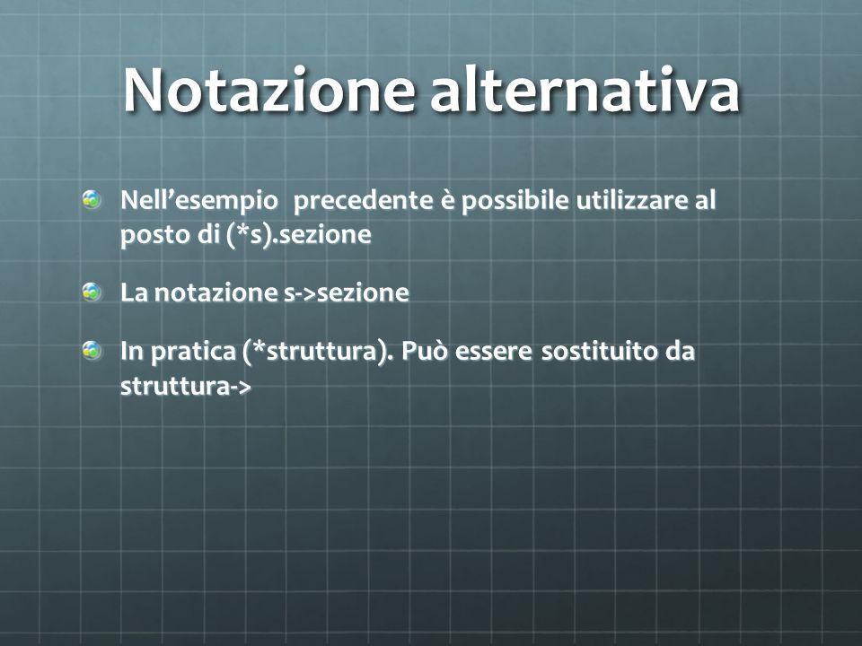 Notazione alternativa Nellesempio precedente è possibile utilizzare al posto di (*s).sezione La notazione s->sezione In pratica (*struttura).