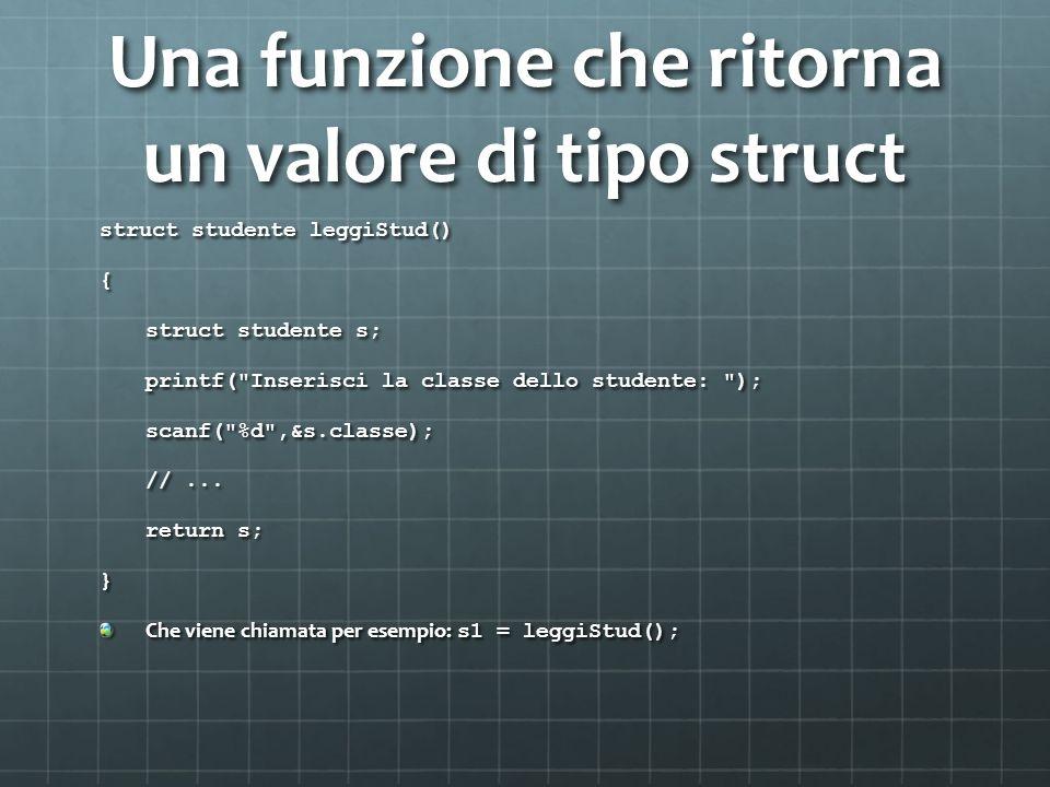 Una funzione che ritorna un valore di tipo struct struct studente leggiStud() { struct studente s; printf( Inserisci la classe dello studente: ); scanf( %d ,&s.classe); //...