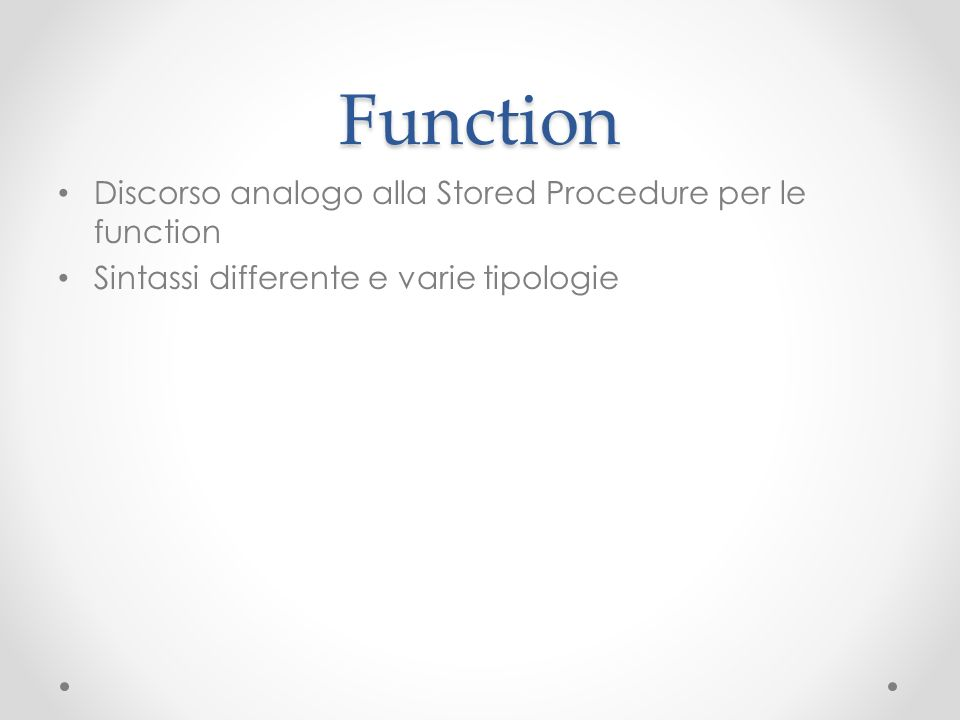 Function Discorso analogo alla Stored Procedure per le function Sintassi differente e varie tipologie