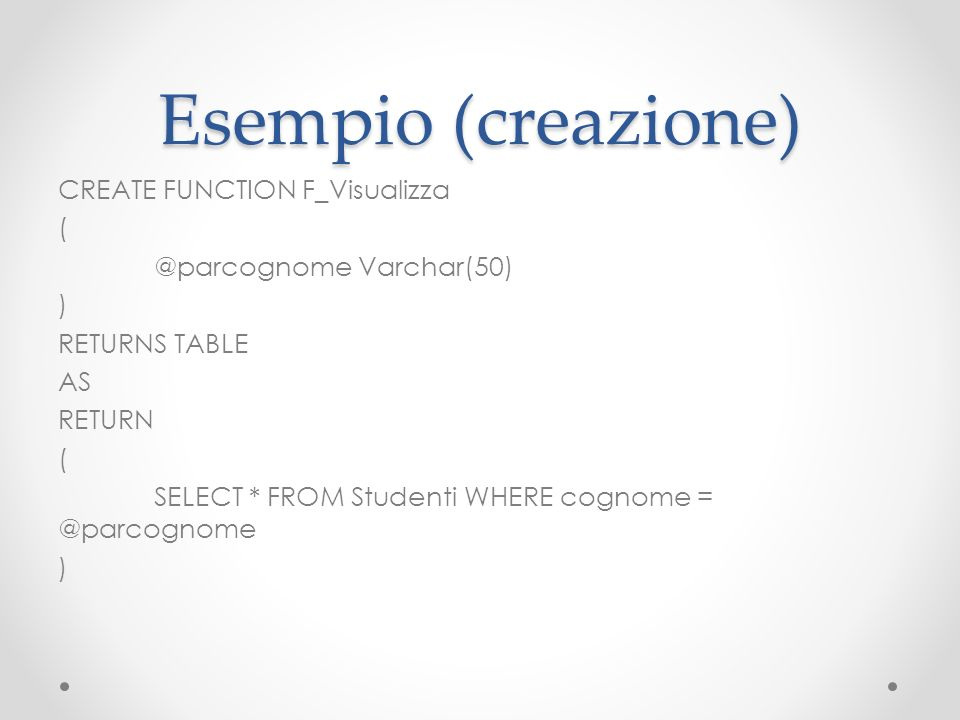 Esempio (creazione) CREATE FUNCTION F_Visualizza ( @parcognome Varchar(50) ) RETURNS TABLE AS RETURN ( SELECT * FROM Studenti WHERE cognome = @parcogn
