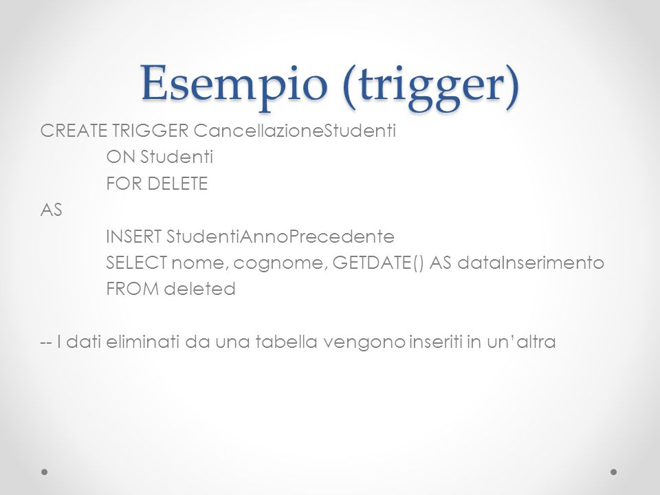 Esempio (trigger) CREATE TRIGGER CancellazioneStudenti ON Studenti FOR DELETE AS INSERT StudentiAnnoPrecedente SELECT nome, cognome, GETDATE() AS data