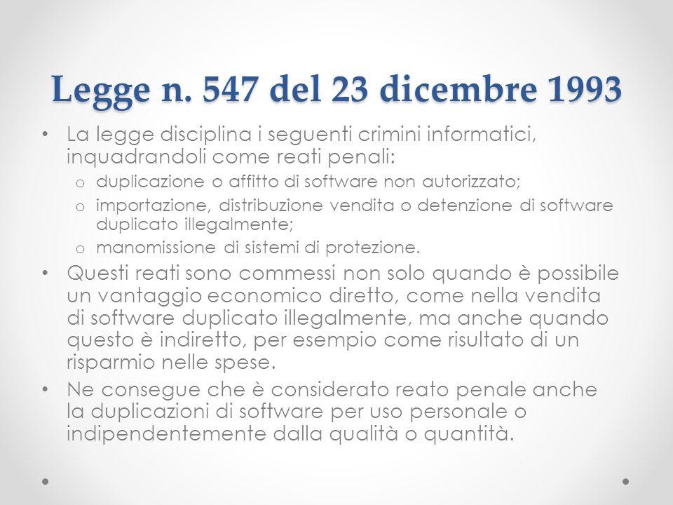 Legge n. 547 del 23 dicembre 1993 La legge disciplina i seguenti crimini informatici, inquadrandoli come reati penali: o duplicazione o affitto di sof