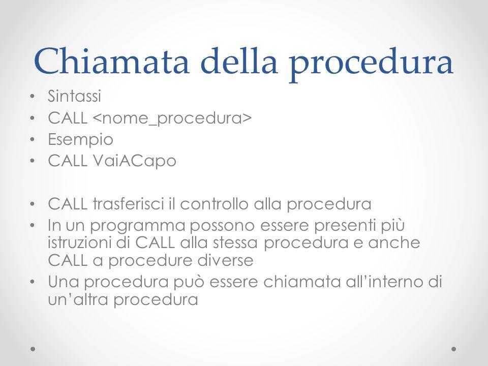 Chiamata della procedura Sintassi CALL Esempio CALL VaiACapo CALL trasferisci il controllo alla procedura In un programma possono essere presenti più