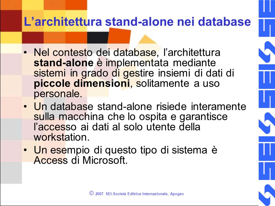 © 2007 SEI-Società Editrice Internazionale, Apogeo DBMS stand-alone Da un punto di vista strutturale, i database stand- alone si compongono di due elementi: –la logica di funzionamento del database; –i dati.