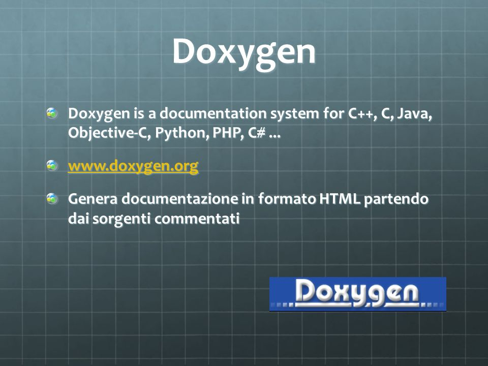 Doxygen Doxygen is a documentation system for C++, C, Java, Objective-C, Python, PHP, C#... www.doxygen.org Genera documentazione in formato HTML part