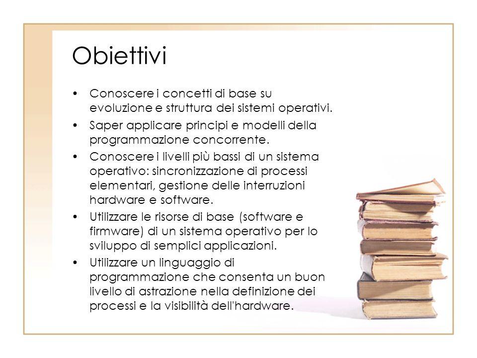 Obiettivi Conoscere i concetti di base su evoluzione e struttura dei sistemi operativi. Saper applicare principi e modelli della programmazione concor