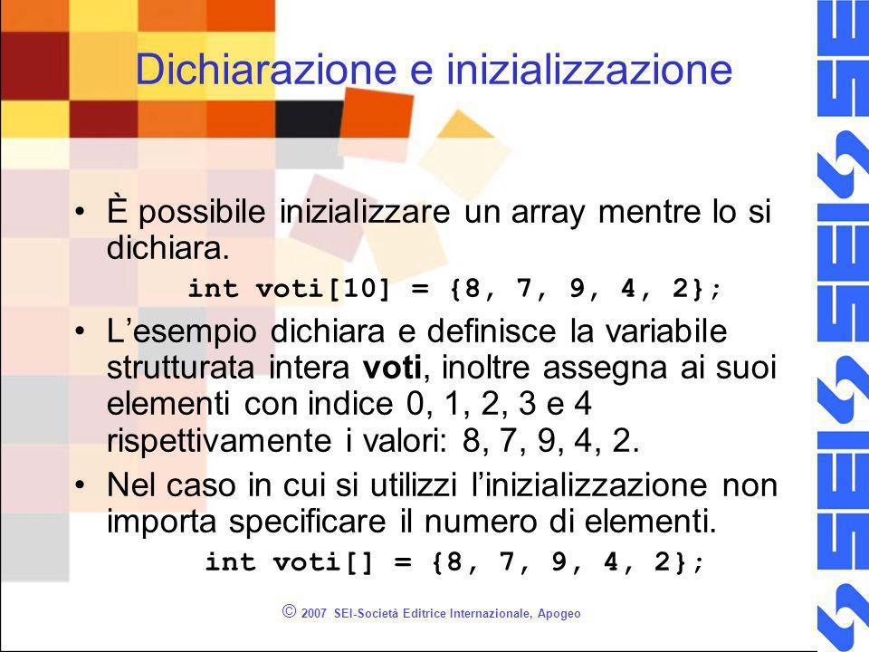 © 2007 SEI-Società Editrice Internazionale, Apogeo Dichiarazione e inizializzazione È possibile inizializzare un array mentre lo si dichiara.