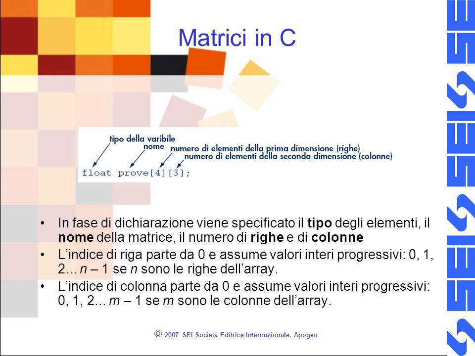 © 2007 SEI-Società Editrice Internazionale, Apogeo Matrici in C In fase di dichiarazione viene specificato il tipo degli elementi, il nome della matrice, il numero di righe e di colonne Lindice di riga parte da 0 e assume valori interi progressivi: 0, 1, 2...