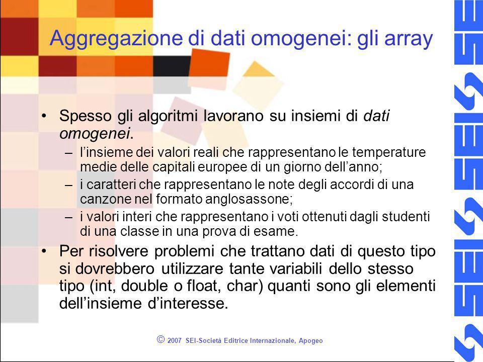 © 2007 SEI-Società Editrice Internazionale, Apogeo Aggregazione di dati omogenei: gli array Spesso gli algoritmi lavorano su insiemi di dati omogenei.