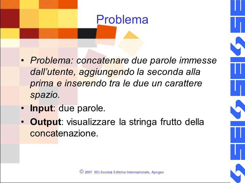 © 2007 SEI-Società Editrice Internazionale, Apogeo Problema Problema: concatenare due parole immesse dallutente, aggiungendo la seconda alla prima e inserendo tra le due un carattere spazio.