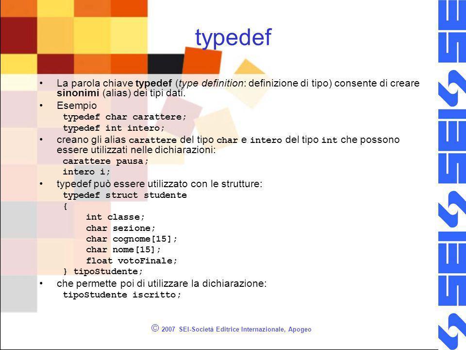 © 2007 SEI-Società Editrice Internazionale, Apogeo typedef La parola chiave typedef (type definition: definizione di tipo) consente di creare sinonimi (alias) dei tipi dati.