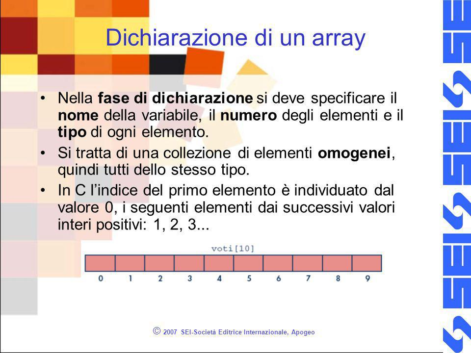 © 2007 SEI-Società Editrice Internazionale, Apogeo Dichiarazione di un array Nella fase di dichiarazione si deve specificare il nome della variabile, il numero degli elementi e il tipo di ogni elemento.