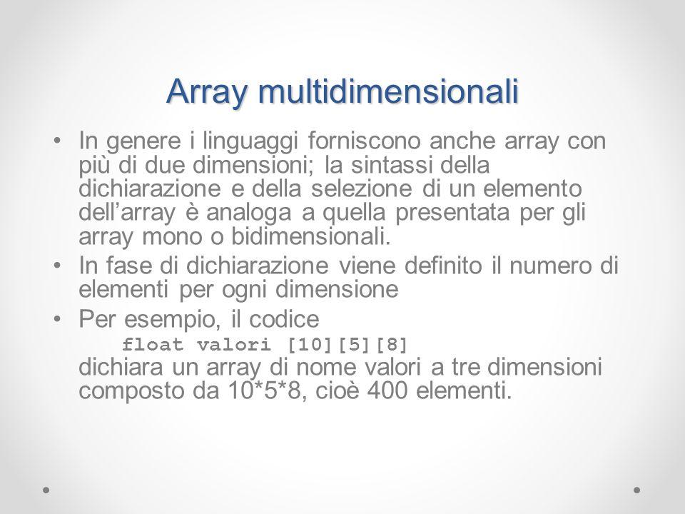 Array multidimensionali In genere i linguaggi forniscono anche array con più di due dimensioni; la sintassi della dichiarazione e della selezione di u