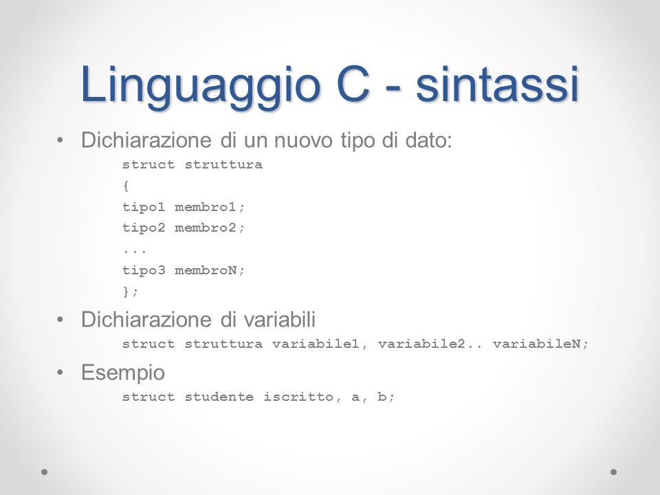 Linguaggio C - sintassi Dichiarazione di un nuovo tipo di dato: struct struttura { tipo1 membro1; tipo2 membro2;... tipo3 membroN; }; Dichiarazione di