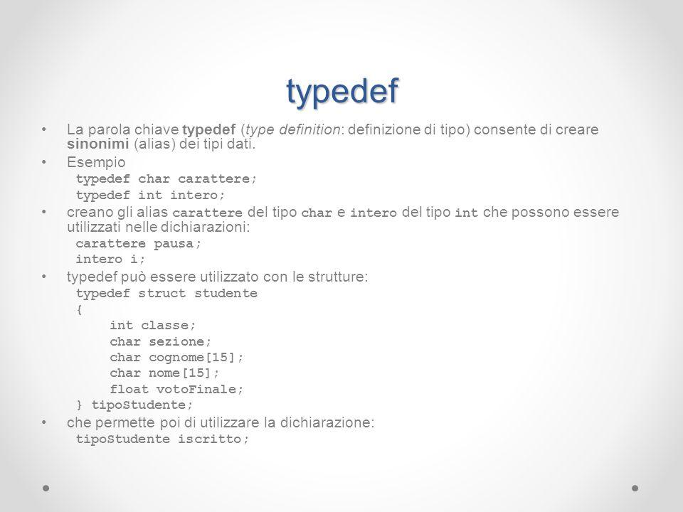 typedef La parola chiave typedef (type definition: definizione di tipo) consente di creare sinonimi (alias) dei tipi dati. Esempio typedef char caratt