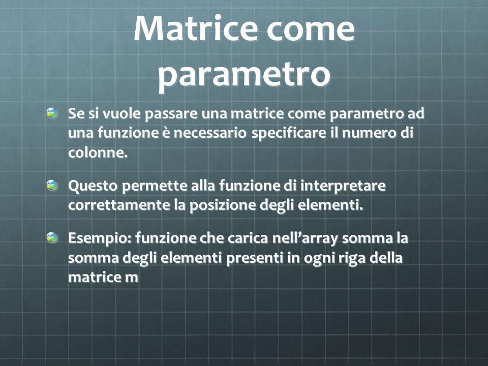 Matrice come parametro Se si vuole passare una matrice come parametro ad una funzione è necessario specificare il numero di colonne. Questo permette a