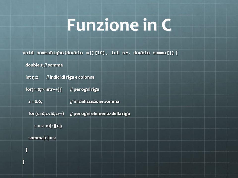 Funzione in C void sommaRighe(double m[][10], int nr, double somma[]) { double s; // somma double s; // somma int r,c;// indici di riga e colonna int