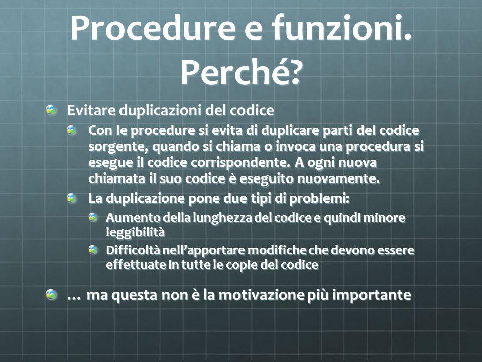 Procedure e funzioni. Perché? Evitare duplicazioni del codice Con le procedure si evita di duplicare parti del codice sorgente, quando si chiama o inv