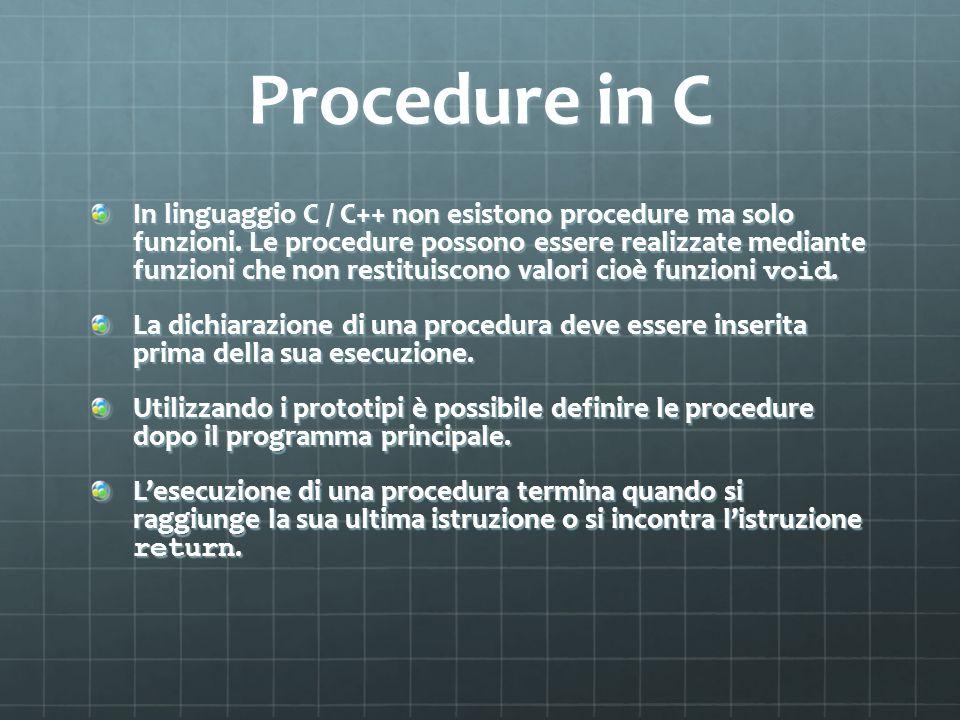 Procedure in C In linguaggio C / C++ non esistono procedure ma solo funzioni. Le procedure possono essere realizzate mediante funzioni che non restitu