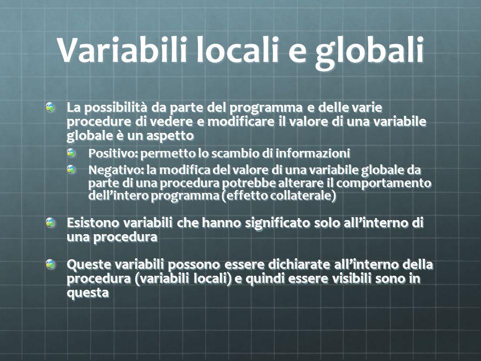 Variabili locali e globali La possibilità da parte del programma e delle varie procedure di vedere e modificare il valore di una variabile globale è u