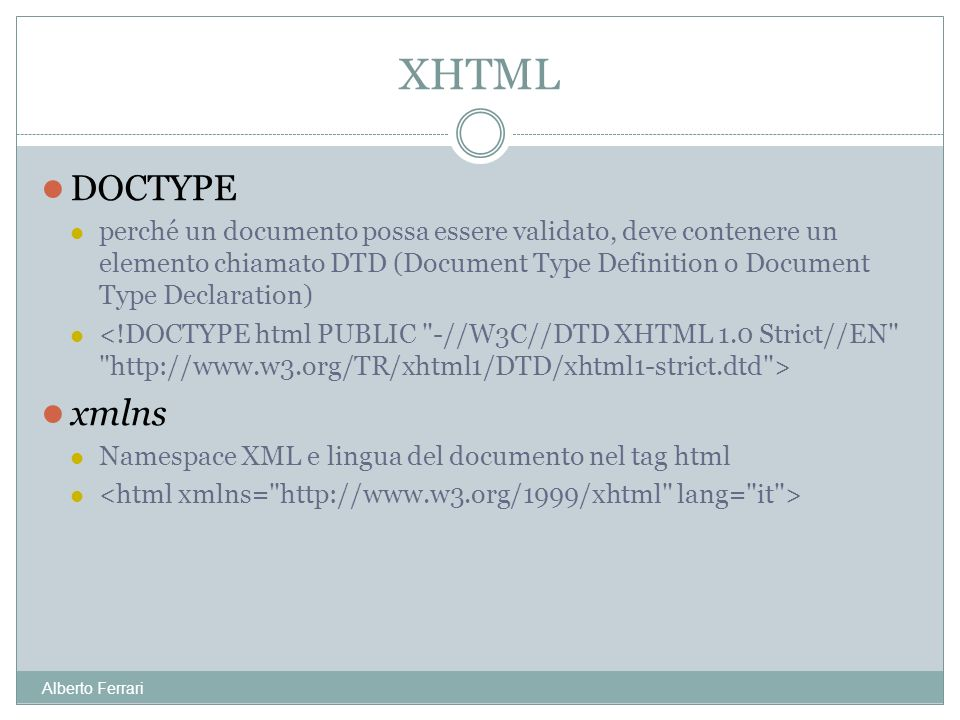 Alberto Ferrari DOCTYPE perché un documento possa essere validato, deve contenere un elemento chiamato DTD (Document Type Definition o Document Type Declaration) xmlns Namespace XML e lingua del documento nel tag html