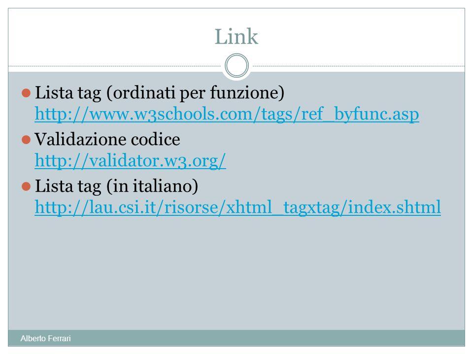 Alberto Ferrari Lista tag (ordinati per funzione) http://www.w3schools.com/tags/ref_byfunc.asp http://www.w3schools.com/tags/ref_byfunc.asp Validazione codice http://validator.w3.org/ http://validator.w3.org/ Lista tag (in italiano) http://lau.csi.it/risorse/xhtml_tagxtag/index.shtml http://lau.csi.it/risorse/xhtml_tagxtag/index.shtml