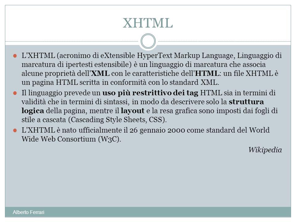Alberto Ferrari L XHTML (acronimo di eXtensible HyperText Markup Language, Linguaggio di marcatura di ipertesti estensibile) è un linguaggio di marcatura che associa alcune proprietà dell XML con le caratteristiche dell HTML: un file XHTML è un pagina HTML scritta in conformità con lo standard XML.