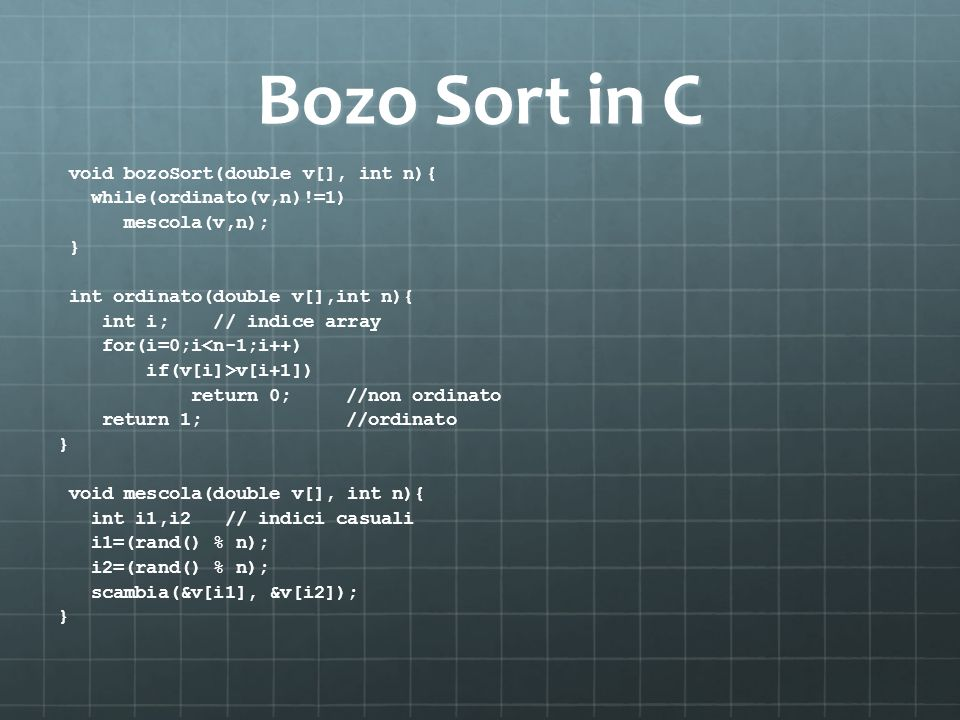 Bozo Sort in C void bozoSort(double v[], int n){ while(ordinato(v,n)!=1) mescola(v,n); } int ordinato(double v[],int n){ int i; // indice array for(i=