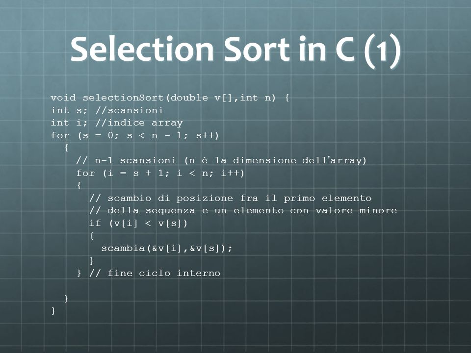 Selection Sort in C (1) void selectionSort(double v[],int n) { int s; //scansioni int i; //indice array for (s = 0; s < n - 1; s++) { // n-1 scansioni