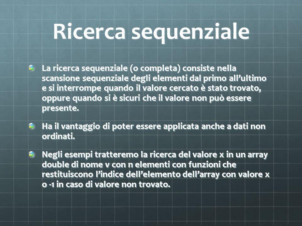 Ricerca sequenziale La ricerca sequenziale (o completa) consiste nella scansione sequenziale degli elementi dal primo allultimo e si interrompe quando