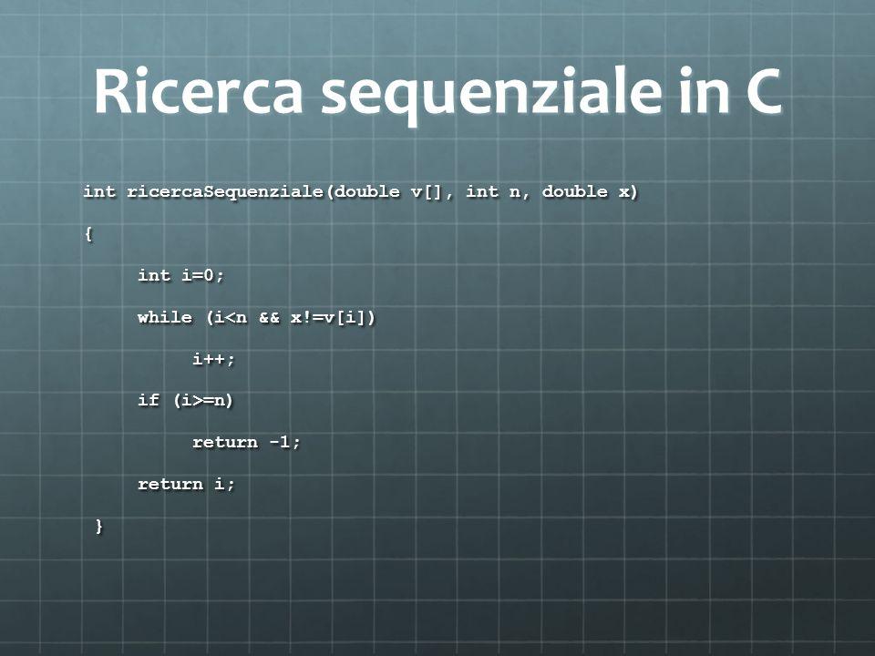 Ricerca sequenziale in C int ricercaSequenziale(double v[], int n, double x) { int i=0; int i=0; while (i<n && x!=v[i]) while (i<n && x!=v[i]) i++; i+