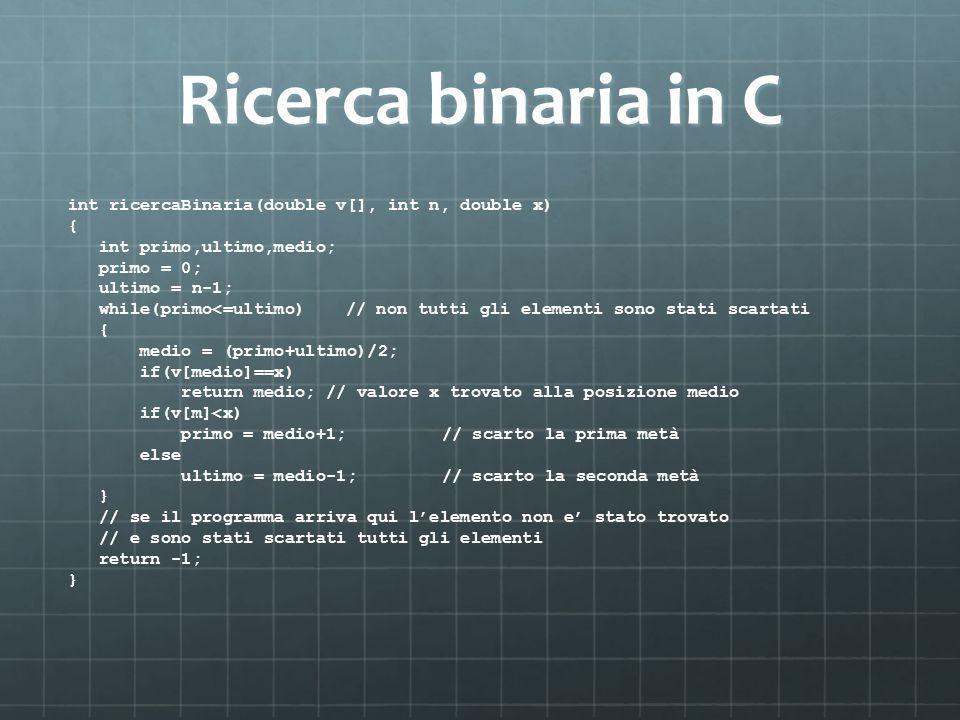 Ricerca binaria in C int ricercaBinaria(double v[], int n, double x) { int primo,ultimo,medio; primo = 0; ultimo = n-1; while(primo<=ultimo) // non tu